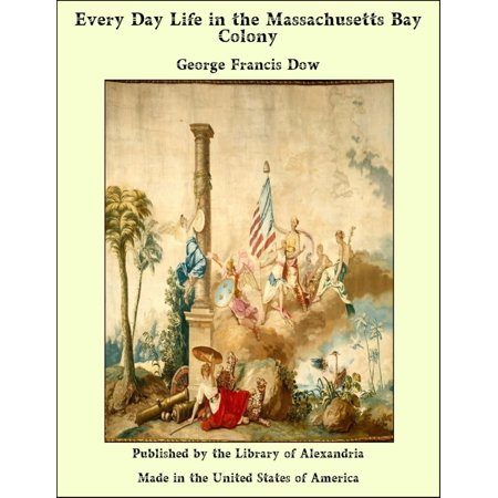 Every Day Life in the Massachusetts Bay Colony -