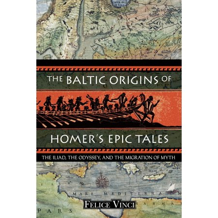 The Baltic Origins of Homer's Epic Tales : The Iliad, the Odyssey, and the Migration of (Homer And The Origin Of The Greek Alphabet)