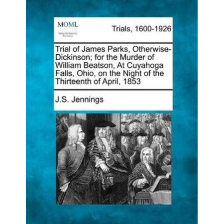 Trial Of James Parks  Otherwise Dickinson  For The Murder Of William Beatson  At Cuyahoga Falls  Ohio  On The Night Of The Thirteenth Of April  1853