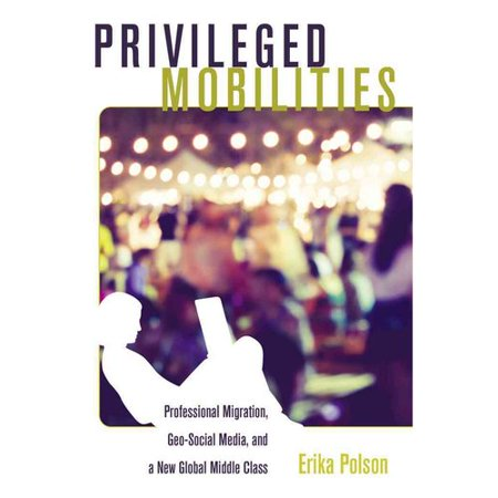 Privileged Mobilities  Professional Migration  Geo Social Media  And A New Global Middle Class