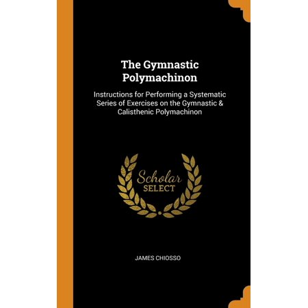 The Gymnastic Polymachinon : Instructions for Performing a Systematic Series of Exercises on the Gymnastic & Calisthenic Polymachinon