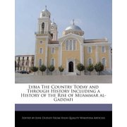 Lybia the Country Today and Through History Including a History of the Rise of Muammar Al-Gaddafi