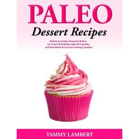 Paleo Dessert Recipes: Delicious Cookies, Brownies & Bars, Ice Cream & Pudding, Cakes & Cupcakes, and Red Velvet & Coconut Frosting Cupcakes! - eBook