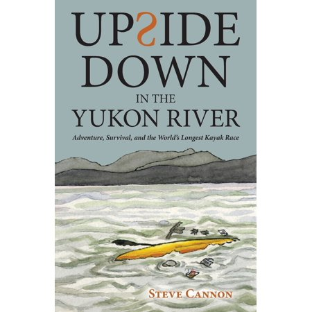 Upside Down in the Yukon River : Adventure, Survival, and the World's Longest Kayak