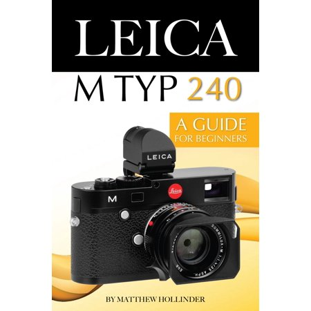Leica M Typ 240: A Guide for Beginners - eBook (Leica M Monochrom Typ 246 Sample Images)
