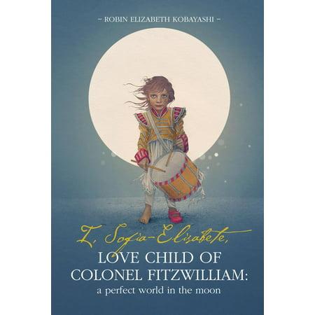 I, Sofia-Elisabete, Love Child of Colonel Fitzwilliam: A Perfect World in the Moon - - Colonel Sanders Kids