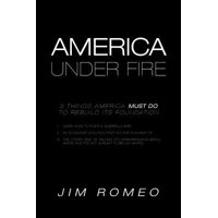 America Under Fire : 3 Things America Must Do to Rebuild Its Foundation