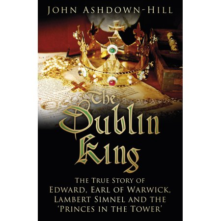 The Dublin King : The True Story of Edward, Earl of Warwick, Lambert Simnel and the 'Princes in the