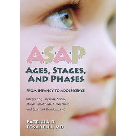 Asap: Ages, Stages, and Phases : From Infancy to Adolescence, Integrating Physical, Social, Moral, Emotional, Intellectual, and Spiritual