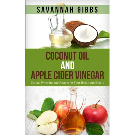 Coconut Oil and Apple Cider Vinegar: Natural Remedies and Recipes for Your Health and Beauty -