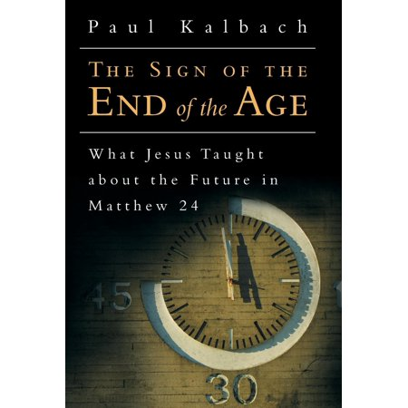 The Sign of the End of the Age : What Jesus Taught about the Future in Matthew