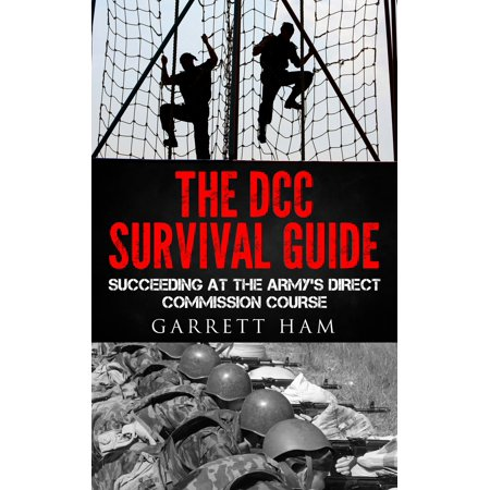 The DCC Survival Guide: Succeeding at the Army's Direct Commission Course -