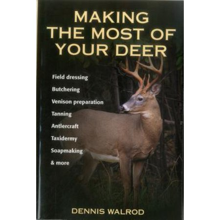 Making the Most of Your Deer : Field Dressing, Butchering, Venison Preparation, Tanning, Antlercraft, Taxidermy, Soapmaking, & More