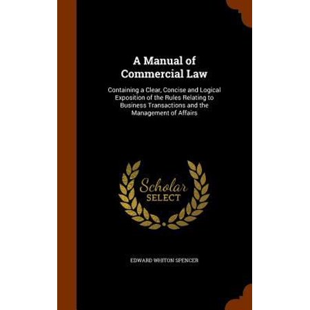 A Manual Of Commercial Law  Containing A Clear  Concise And Logical Exposition Of The Rules Relating To Business Transactions And The Management O
