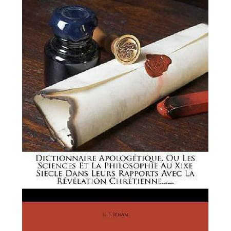 Dictionnaire Apologetique  Ou Les Sciences Et La Philosophie Au Xixe Siecle Dans Leurs Rapports Avec La Revelation Chretienne  French