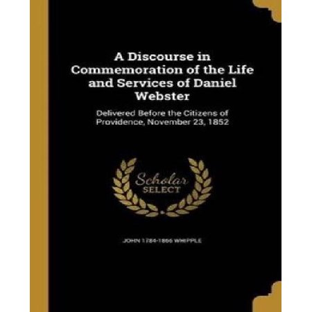 A Discourse In Commemoration Of The Life And Services Of Daniel Webster  Delivered Before The Citizens Of Providence  November 23  1852