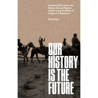 Our History Is the Future : Standing Rock Versus the Dakota Access Pipeline, and the Long Tradition of Indigenous Resistance
