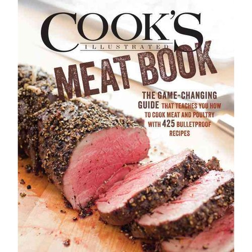 The Cook's Illustrated Meat Book: The Game-Changing Guide that Teaches You How to Cook Meat and Poultry with 425 Bulletproof Recipes