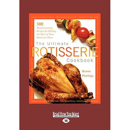 The Ultimate Rotisserie Cookbook : 300 Mouthwatering Recipes for Making the Most of Your Rotisserie Oven (Large Print