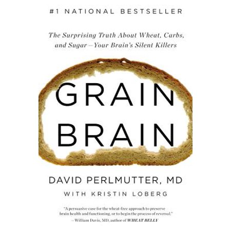 Grain Brain : The Surprising Truth about Wheat, Carbs,  and Sugar--Your Brain's Silent (Effects Of Sugar On The Brain And Body)