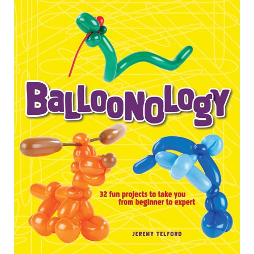 Balloonology: 32 Fun Projects to Take You from Beginner to Expert