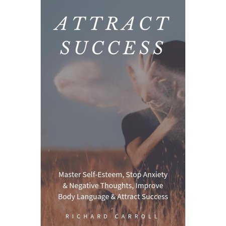 Attract Success: Master Self-Esteem, Stop Anxiety & Negative Thoughts, Improve Body Language & Attract Success - eBook (Improving Body Language)