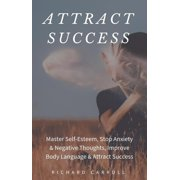 Attract Success: Master Self-Esteem, Stop Anxiety & Negative Thoughts, Improve Body Language & Attract Success - eBook