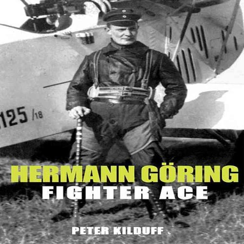 Herman Goring Fighter Ace: The World War I Career of Germany's Most Infamous Airman
