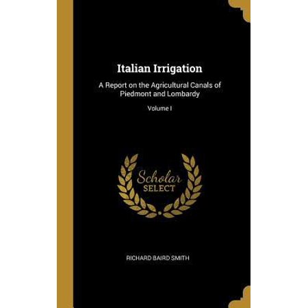 Irrigation Canal - Italian Irrigation: A Report on the Agricultural Canals of Piedmont and Lombardy; Volume I Hardcover