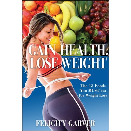 Gain Health, Lose Weight: The 13 Foods You Must Eat for Weight Loss -