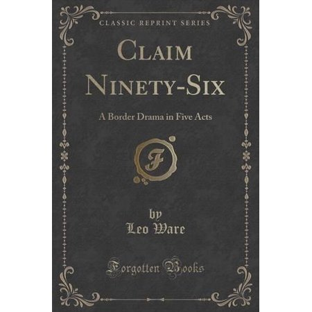 Claim Ninety Six  A Border Drama In Five Acts  Classic Reprint