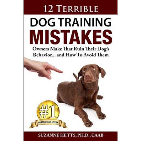 12 Terrible Dog Training Mistakes Owners Make That Ruin Their Dog's Behavior...and How to Avoid Them (How To Make Dogs)