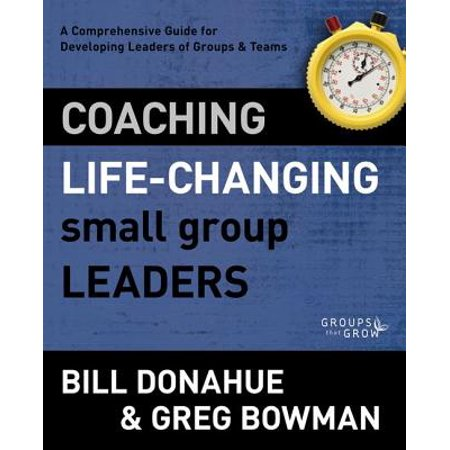Coaching Life-Changing Small Group Leaders : A Comprehensive Guide for Developing Leaders of Groups and Teams