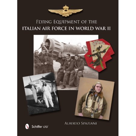 Flying Equipment of the Italian Air Force in World War II: Flight Suits, Flight Helmets, Goggles, Parachutes, Life Vests, Oxygen Masks, Boots, Gloves (Hardcover)