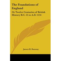 The Foundations of England: Or Twelve Centuries of British History B.C. 55 to A.D. 1154