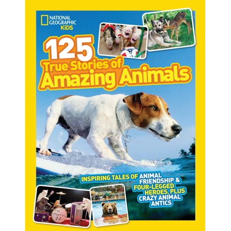 National Geographic Kids 125 True Stories of Amazing Animals : Inspiring Tales of Animal Friendship & Four-Legged Heroes, Plus Crazy Animal