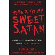 Here's to My Sweet Satan : How the Occult Haunted Music, Movies and Pop Culture, 1966-1980