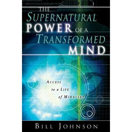 The Supernatural Power of a Transformed Mind : Access to a Life of (Bill Johnson Supernatural Power Of A Transformed Mind)