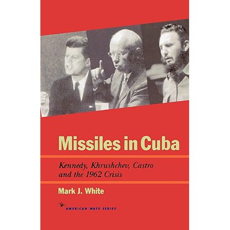 Missiles in Cuba : Kennedy, Khrushchev, Castro and the 1962