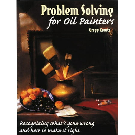 Problem Solving for Oil Painters : Recognizing What's Gone Wrong and How to Make it Right Oil Painters Solution Book