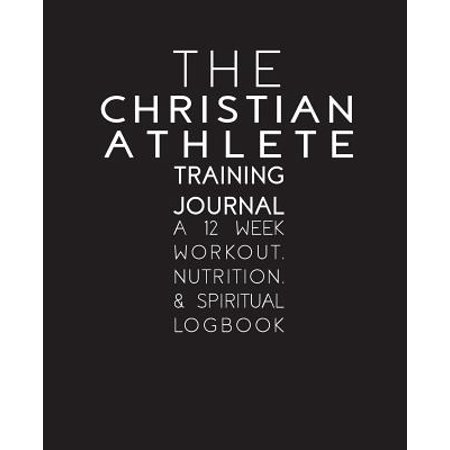 The Christian Athlete Training Journal : A 12 Week Workout, Nutrition, and Spiritual