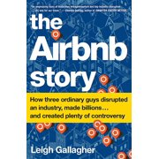 The Airbnb Story : How Three Ordinary Guys Disrupted an Industry, Made Billions . . . and Created Plenty of Controversy