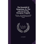 The Downfall of Despotism, Or, the Last Act of the European Tragedy : Showing ... the Overthrow of the Allied Powers of Popery and Despotism in Europe