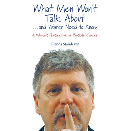 What Men Won't Talk About ...and Women Need to Know A Woman's Perspective on Prostate Cancer -