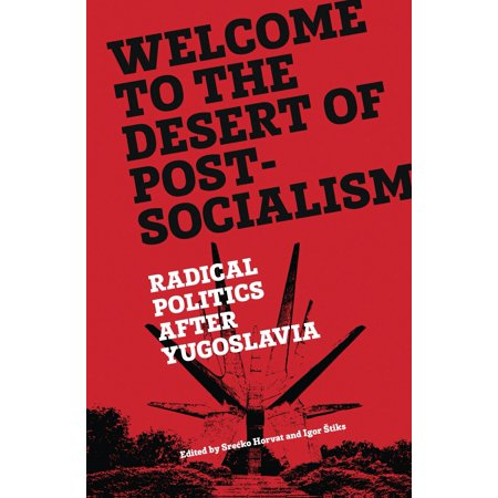 Welcome to the Desert of Post-Socialism : Radical Politics After