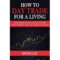 How to Day Trade for a Living: Trading Strategies & Tactics to Consistently Earn Passive Income in Any Market - Stocks, Forex, Cryptocurrency, or Options (Paperback)
