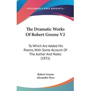 The Dramatic Works of Robert Greene V2 : To Which Are Added His Poems, with Some Account of the Author and Notes (1831)