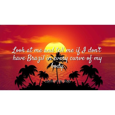 Carmen Miranda - Famous Quotes Laminated POSTER PRINT 24X20 - Look at me and tell me if I don't have Brazil in every curve of my body. - Carmen Miranda Costumes