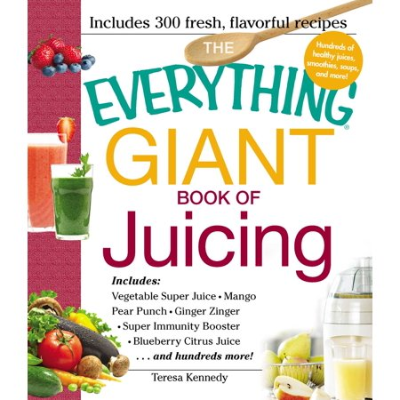 The Everything Giant Book of Juicing : Includes Vegetable Super Juice, Mango Pear Punch, Ginger Zinger, Super Immunity Booster, Blueberry Citrus Juice and hundreds more!