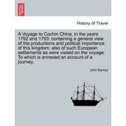 A Voyage to Cochin China, in the Years 1792 and 1793 : Containing a General View of the Productions and Political Importance of This Kingdom; Also of Such European Settlements as Were Visited on the Voyage. to Which Is Annexed an Account of a Journey.